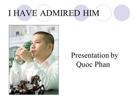 I HAVE ADMIRED HIM Presentation by Quoc Phan. I HAVE ADMIRED HIM There is a impresario, director general of company Wepro at VietNam. His name is Quang.