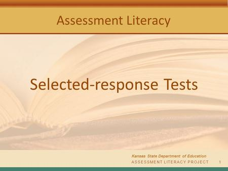 Assessment Literacy Kansas State Department of Education ASSESSMENT LITERACY PROJECT1 Selected-response Tests.