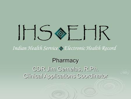 IHS EHR Indian Health Service Electronic Health Record Pharmacy CDR Jim Gemelas, R.Ph. Clinical Applications Coordinator.