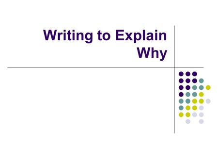 Writing to Explain Why. Writing to Explanation Why Explanations are common in schools. Teachers explain in several different ways: defining, reviewing,