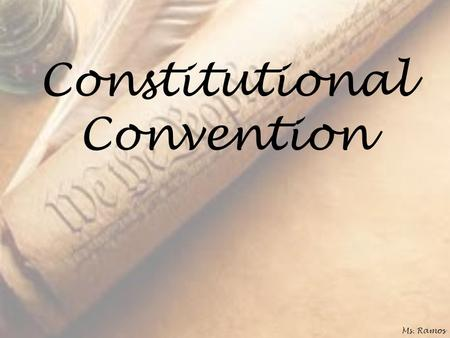 Constitutional Convention Ms. Ramos. 55 Delegates Most were college-educated & legal May 25, 1787 Held in secret Ea state = 1 vote Ms. Ramos.