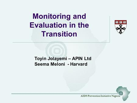 AIDS Prevention Initiative Nigeria Monitoring and Evaluation in the Transition Toyin Jolayemi – APIN Ltd Seema Meloni - Harvard.