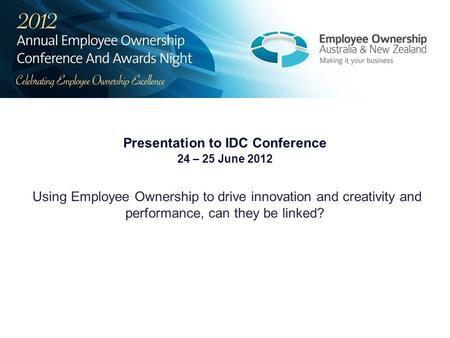 Presentation to IDC Conference 24 – 25 June 2012 Using Employee Ownership to drive innovation and creativity and performance, can they be linked?