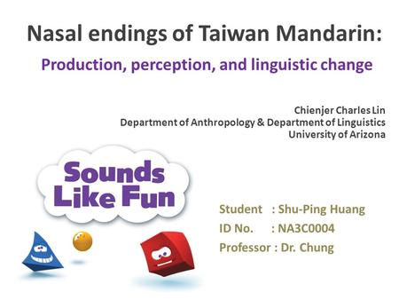 Nasal endings of Taiwan Mandarin: Production, perception, and linguistic change Student : Shu-Ping Huang ID No. : NA3C0004 Professor : Dr. Chung Chienjer.