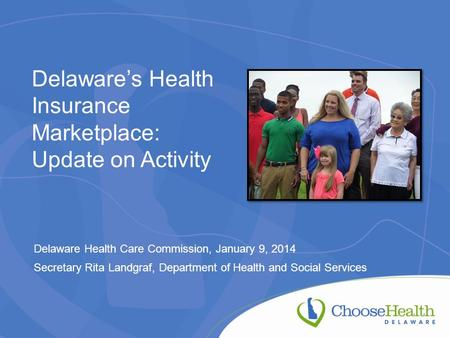 Delaware's Health Insurance Marketplace: Update on Activity Delaware Health Care Commission, January 9, 2014 Secretary Rita Landgraf, Department of Health.