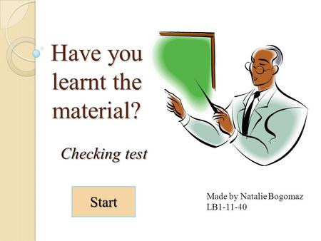 Have you learnt the material? Checking test Made by Natalie Bogomaz LB1-11-40 Start.