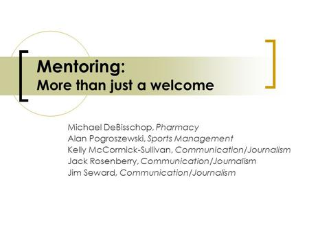 Mentoring: More than just a welcome Michael DeBisschop, Pharmacy Alan Pogroszewski, Sports Management Kelly McCormick-Sullivan, Communication/Journalism.