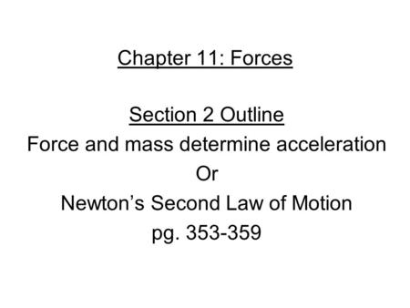 Chapter 11: Forces Section 2 Outline Force and mass determine acceleration Or Newton's Second Law of Motion pg. 353-359.