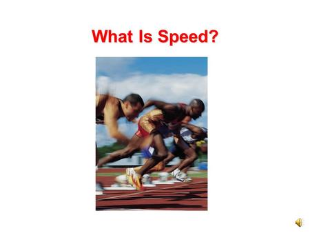 What Is Speed? All the runners in the one kilometer race will start at exactly the same time. They will all go exactly the same distance. One runner.