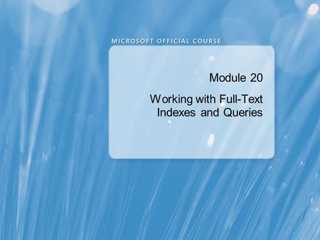 Module 20 Working with Full-Text Indexes and Queries.