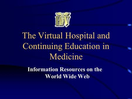 The Virtual Hospital and Continuing Education in Medicine Information Resources on the World Wide Web.