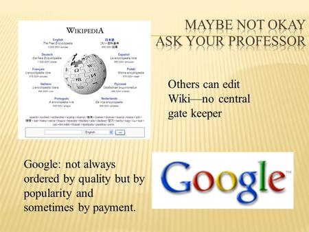 Others can edit Wiki—no central gate keeper Google: not always ordered by quality but by popularity and sometimes by payment.