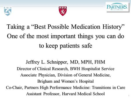 "1 Taking a ""Best Possible Medication History"" One of the most important things you can do to keep patients safe Jeffrey L. Schnipper, MD, MPH, FHM Director."