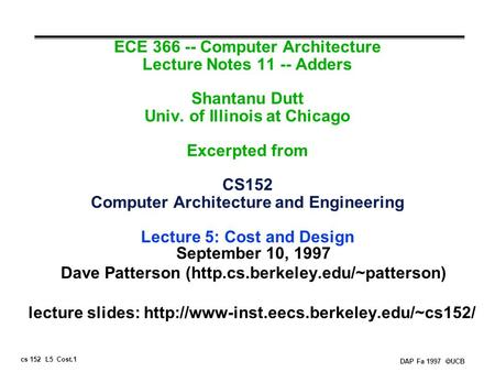 Cs 152 L5 Cost.1 DAP Fa 1997  UCB ECE 366 -- Computer Architecture Lecture Notes 11 -- Adders Shantanu Dutt Univ. of Illinois at Chicago Excerpted from.