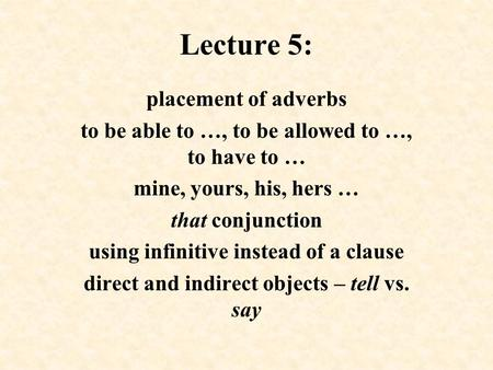 Lecture 5: placement of adverbs to be able to …, to be allowed to …, to have to … mine, yours, his, hers … that conjunction using infinitive instead of.