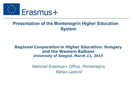 Presentation of the Montenegrin Higher Education System Regional Cooperation in Higher Education: Hungary and the Western Balkans University of Szeged,
