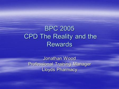 BPC 2005 CPD The Reality and the Rewards Jonathan Wood Professional Training Manager Lloyds Pharmacy.