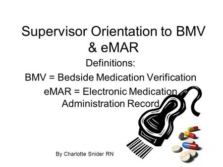 Supervisor Orientation to BMV & eMAR Definitions: BMV = Bedside Medication Verification eMAR = Electronic Medication Administration Record By Charlotte.