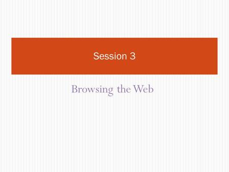 Browsing the Web Session 3. Objectives Student will knowhow to search on the internet, how to complete a form.