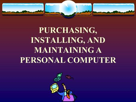 PURCHASING, INSTALLING, AND MAINTAINING A PERSONAL COMPUTER