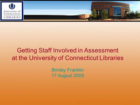 Getting Staff Involved in Assessment at the University of Connecticut Libraries Brinley Franklin 17 August 2009.