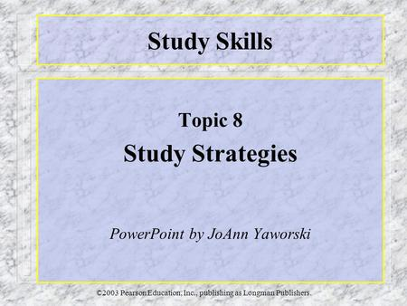 ©2003 Pearson Education, Inc., publishing as Longman Publishers. Study Skills Topic 8 Study Strategies PowerPoint by JoAnn Yaworski.