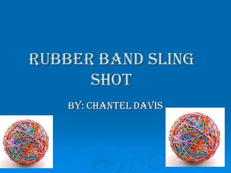 Rubber Band Sling Shot BY: Chantel Davis. Intro  Have you ever wonder does a rubber band have energy, and the answer is yes. In this experiment I will.