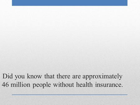Did you know that there are approximately 46 million people without health insurance.