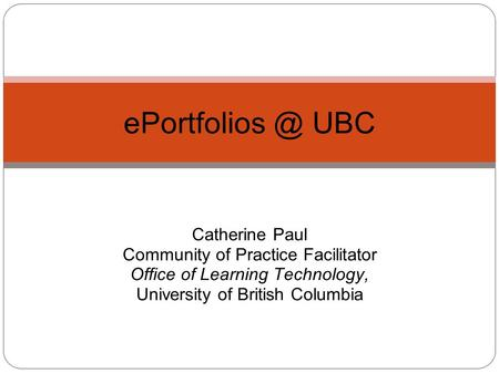 Catherine Paul Community of Practice Facilitator Office of Learning Technology, University of British Columbia UBC.