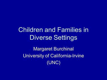 Children and Families in Diverse Settings Margaret Burchinal University of California-Irvine (UNC)