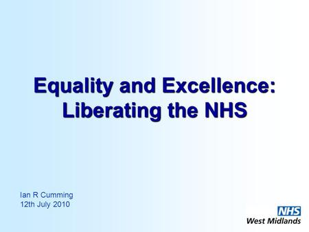 Equality and Excellence: Liberating the NHS Ian R Cumming 12th July 2010.