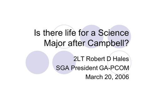 Is there life for a Science Major after Campbell? 2LT Robert D Hales SGA President GA-PCOM March 20, 2006.