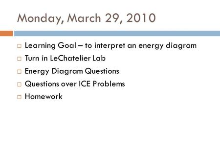 Monday, March 29, 2010  Learning Goal – to interpret an energy diagram  Turn in LeChatelier Lab  Energy Diagram Questions  Questions over ICE Problems.