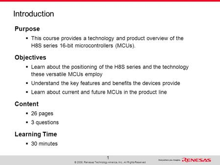 © 2008, Renesas Technology America, Inc., All Rights Reserved 1 Introduction Purpose  This course provides a technology and product overview of the H8S.