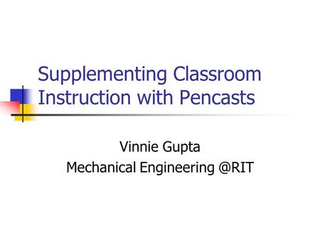 Supplementing Classroom Instruction with Pencasts Vinnie Gupta Mechanical