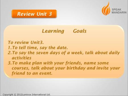 Copyright © 2012Lumivox International Ltd. Learning Goals To review Unit3. 1.To tell time, say the date. 2.To say the seven days of a week, talk about.