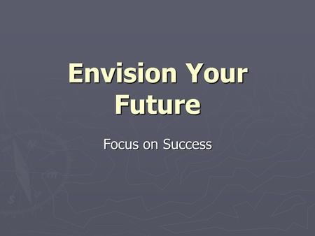 Envision Your Future Focus on Success. Who are you? ► What is your background? ► Where do you spend your time? ► What are your interests? ► How do you.