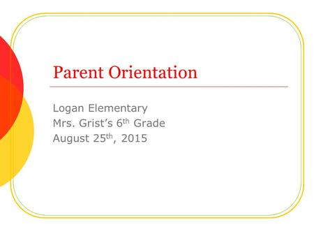 Parent Orientation Logan Elementary Mrs. Grist's 6 th Grade August 25 th, 2015.