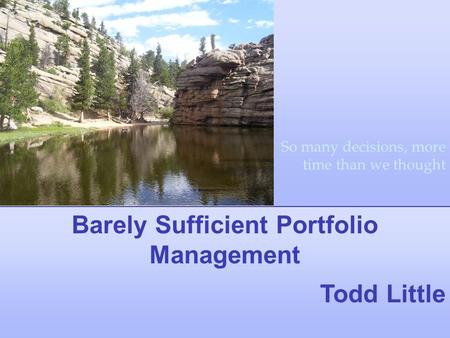 Barely Sufficient Portfolio Management Todd Little So many decisions, more time than we thought.
