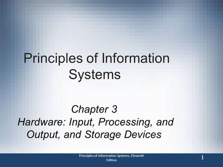 Principles of Information Systems, Eleventh Edition 1 Principles of Information Systems Chapter 3 Hardware: Input, Processing, and Output, and Storage.