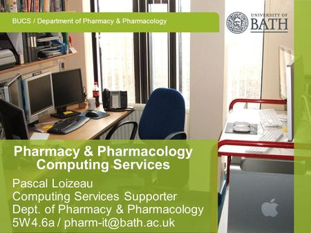 BUCS / Department of Pharmacy & Pharmacology Pharmacy & Pharmacology Computing Services Pascal Loizeau Computing Services Supporter Dept. of Pharmacy &