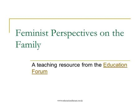 Www.educationforum.co.uk Feminist Perspectives on the Family A teaching resource from the Education ForumEducation Forum.