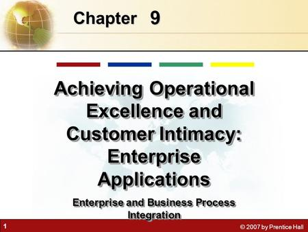 1 © 2007 by Prentice Hall 9 Chapter Achieving Operational Excellence and Customer Intimacy: Enterprise Applications Enterprise and Business Process Integration.