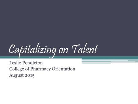 Capitalizing on Talent Leslie Pendleton College of Pharmacy Orientation August 2015.