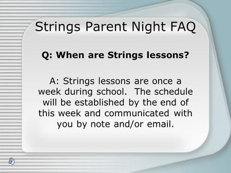 Strings Parent Night FAQ Q: When are Strings lessons? A: Strings lessons are once a week during school. The schedule will be established by the end of.