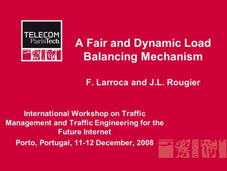 A Fair and Dynamic Load Balancing Mechanism F. Larroca and J.L. Rougier International Workshop on Traffic Management and Traffic Engineering for the Future.