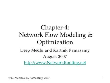 1 Chapter-4: Network Flow Modeling & Optimization Deep Medhi and Karthik Ramasamy August 2007  © D. Medhi & K. Ramasamy, 2007.