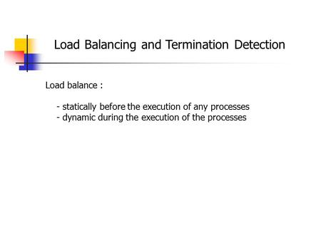Load Balancing and Termination Detection Load balance : - statically before the execution of any processes - dynamic during the execution of the processes.