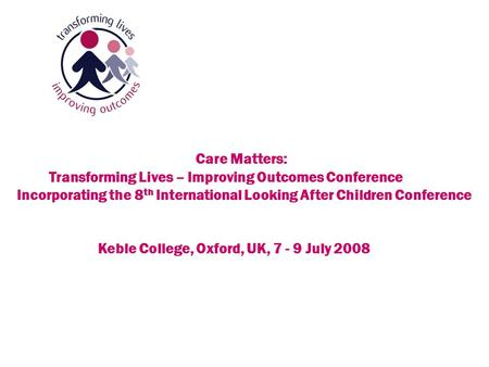 Continuing Concerns Care Matters: Transforming Lives – Improving Outcomes Conference Incorporating the 8 th International Looking After Children Conference.