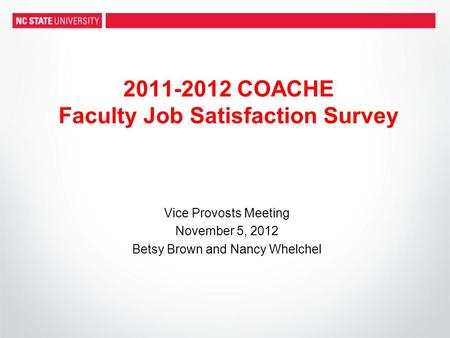 2011-2012 COACHE Faculty Job Satisfaction Survey Vice Provosts Meeting November 5, 2012 Betsy Brown and Nancy Whelchel.